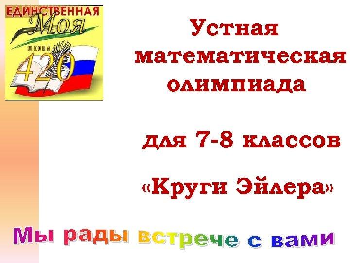 Устная математическая олимпиада для 7 -8 классов «Круги Эйлера»