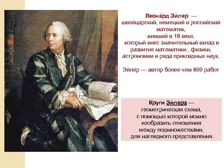 Леона рд Э йлер — швейцарский, немецкий и российский математик, живший в 18 веке,