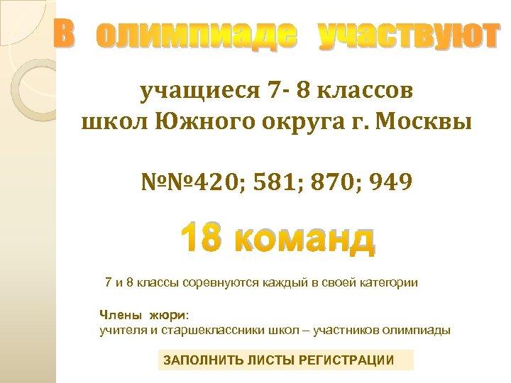учащиеся 7 - 8 классов школ Южного округа г. Москвы №№ 420; 581; 870;