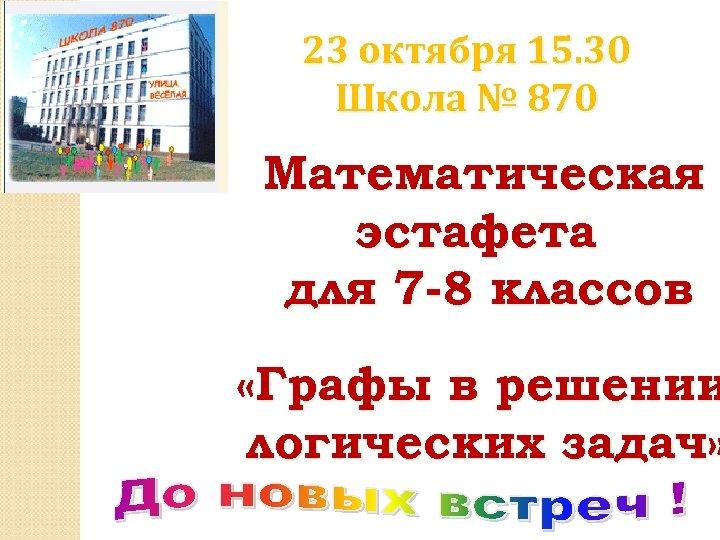23 октября 15. 30 Школа № 870 Математическая эстафета для 7 -8 классов «Графы