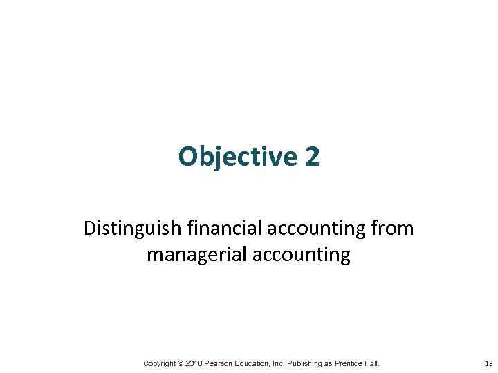 Objective 2 Distinguish financial accounting from managerial accounting Copyright © 2010 Pearson Education, Inc.