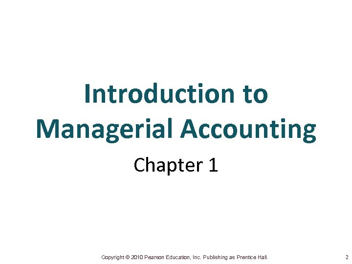 Introduction to Managerial Accounting Chapter 1 Copyright © 2010 Pearson Education, Inc. Publishing as
