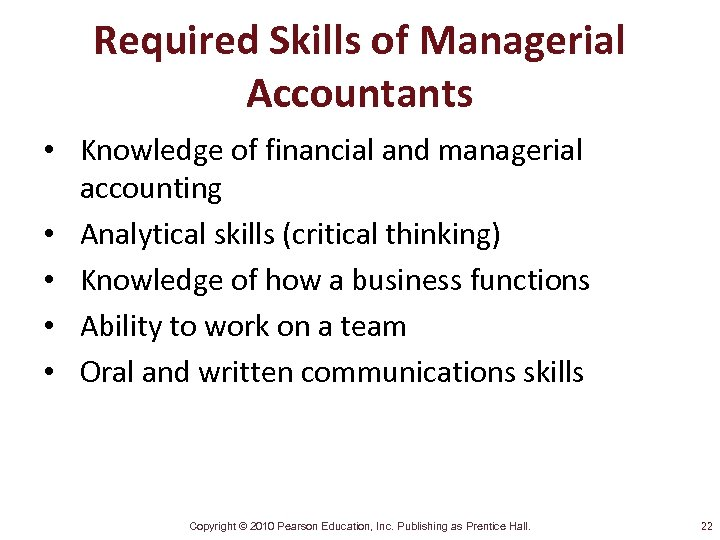Required Skills of Managerial Accountants • Knowledge of financial and managerial accounting • Analytical