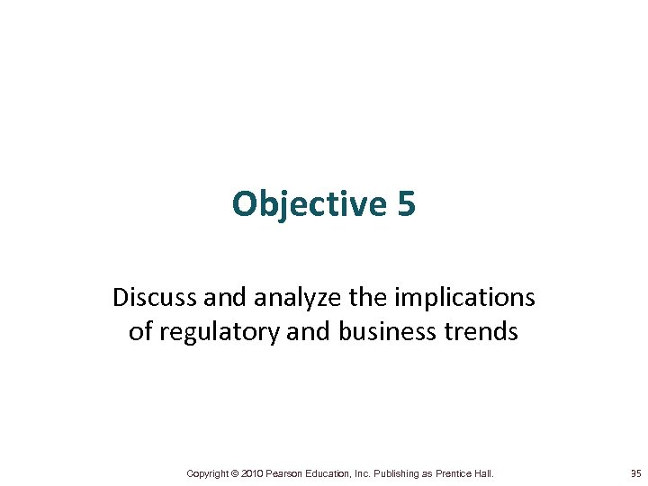 Objective 5 Discuss and analyze the implications of regulatory and business trends Copyright ©
