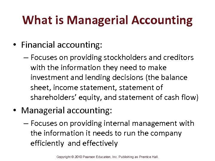 What is Managerial Accounting • Financial accounting: – Focuses on providing stockholders and creditors