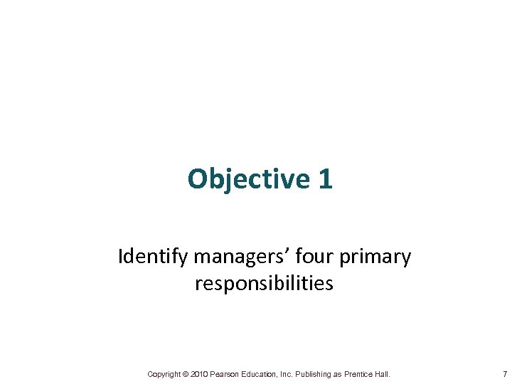 Objective 1 Identify managers' four primary responsibilities Copyright © 2010 Pearson Education, Inc. Publishing