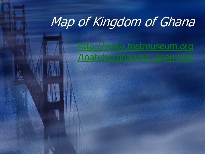Map of Kingdom of Ghana http: //www. metmuseum. org /toah/hd/ghan/hd_ghan. htm