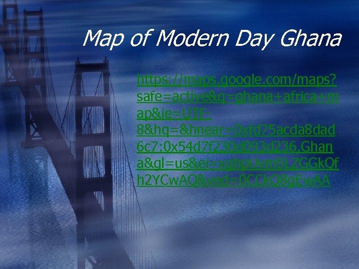 Map of Modern Day Ghana https: //maps. google. com/maps? safe=active&q=ghana+africa+m ap&ie=UTF 8&hq=&hnear=0 xfd 75