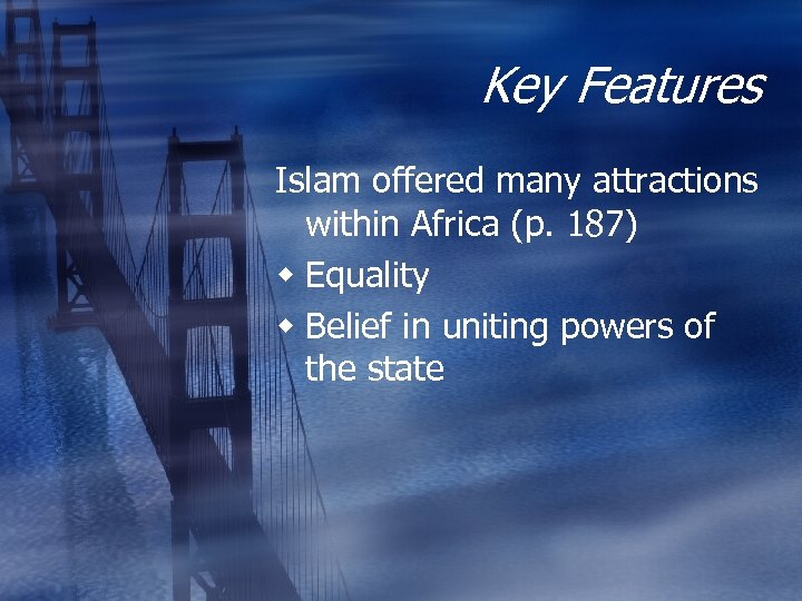 Key Features Islam offered many attractions within Africa (p. 187) w Equality w Belief