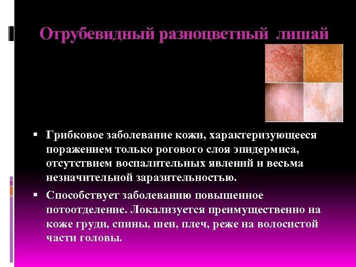 Отрубевидный разноцветный лишай Грибковое заболевание кожи, характеризующееся поражением только рогового слоя эпидермиса, отсутствием воспалительных