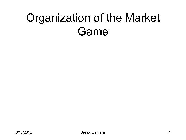 Organization of the Market Game 3/17/2018 Senior Seminar 7