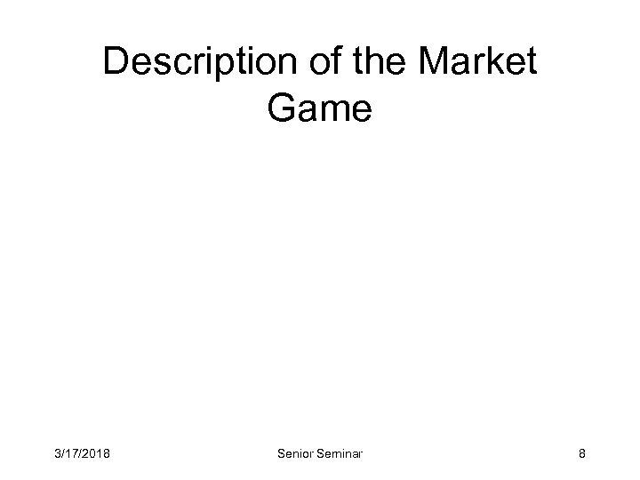 Description of the Market Game 3/17/2018 Senior Seminar 8