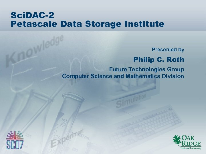 Sci. DAC-2 Petascale Data Storage Institute Presented by Philip C. Roth Future Technologies Group