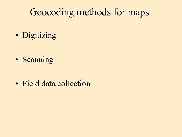 Geocoding methods for maps • Digitizing • Scanning • Field data collection