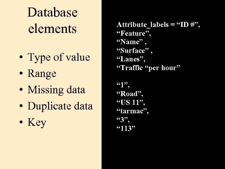 Database elements • • • Type of value Range Missing data Duplicate data Key