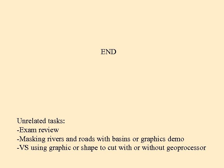 END Unrelated tasks: -Exam review -Masking rivers and roads with basins or graphics demo