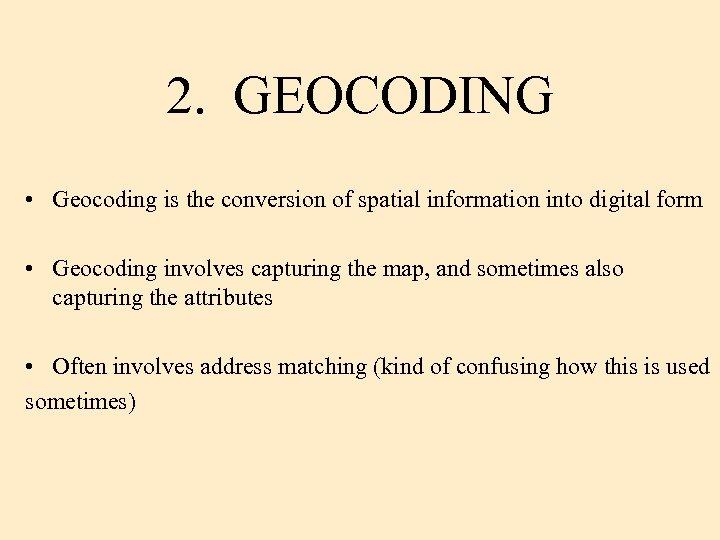2. GEOCODING • Geocoding is the conversion of spatial information into digital form •