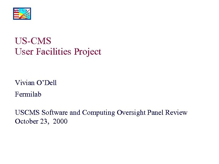 US-CMS User Facilities Project Vivian O'Dell Fermilab USCMS Software and Computing Oversight Panel Review