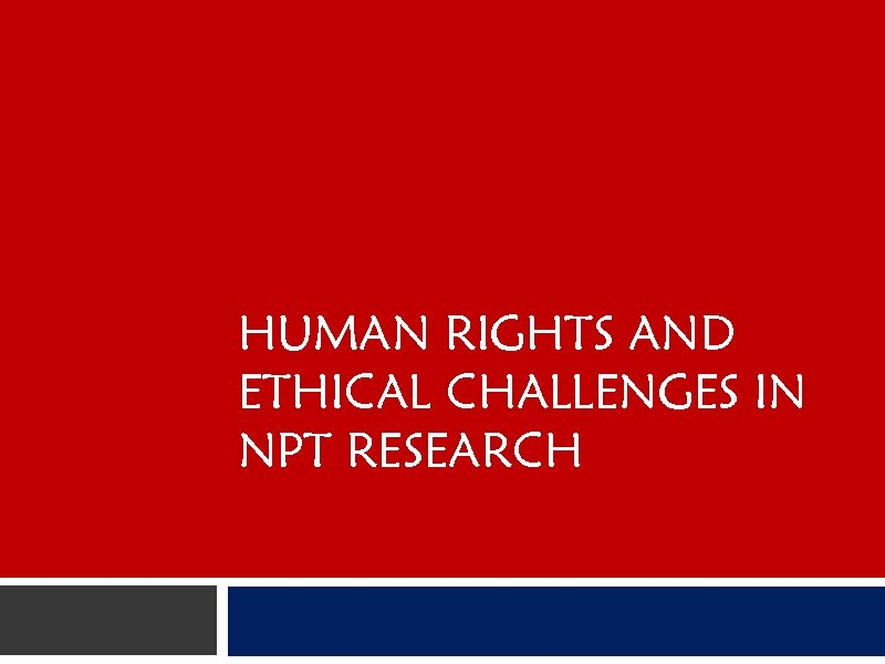 HUMAN RIGHTS AND ETHICAL CHALLENGES IN NPT RESEARCH