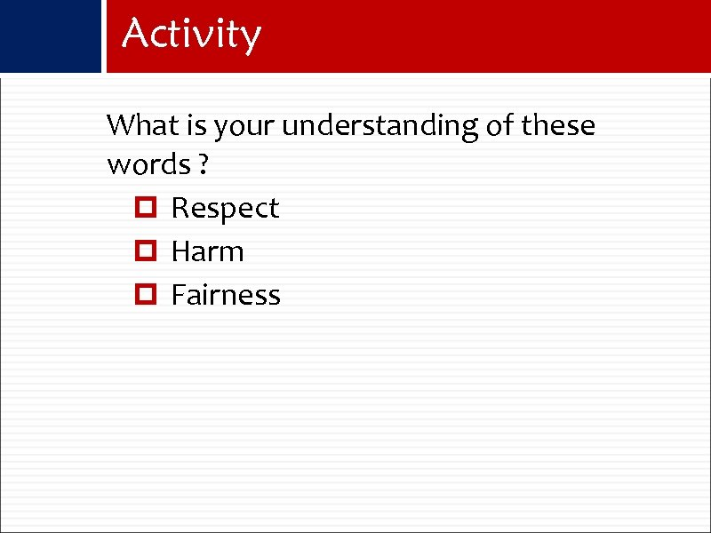 Activity What is your understanding of these words ? Respect Harm Fairness