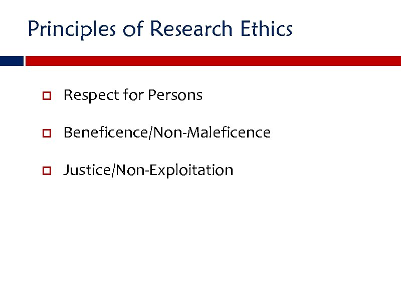 Principles of Research Ethics Respect for Persons Beneficence/Non-Maleficence Justice/Non-Exploitation