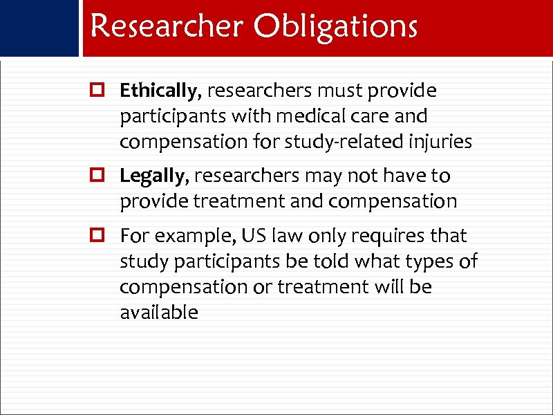 Researcher Obligations Ethically, researchers must provide participants with medical care and compensation for study-related