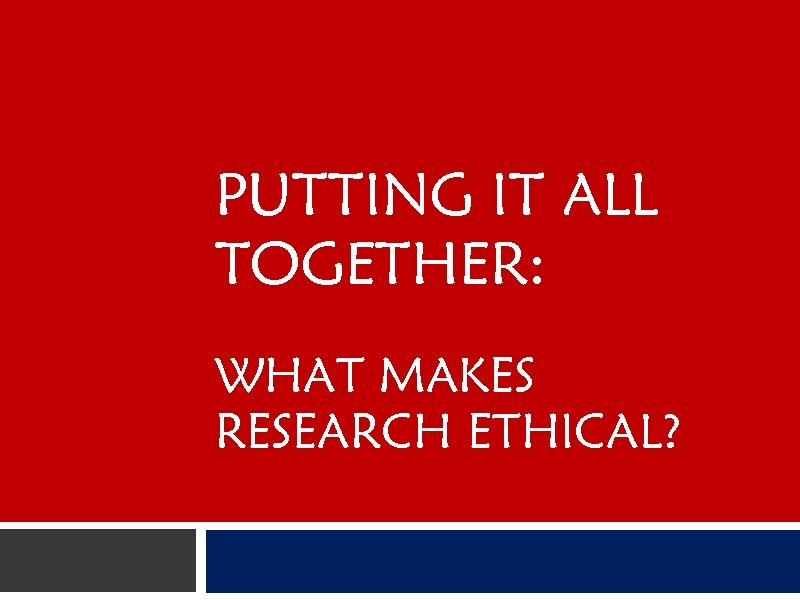 PUTTING IT ALL TOGETHER: WHAT MAKES RESEARCH ETHICAL?