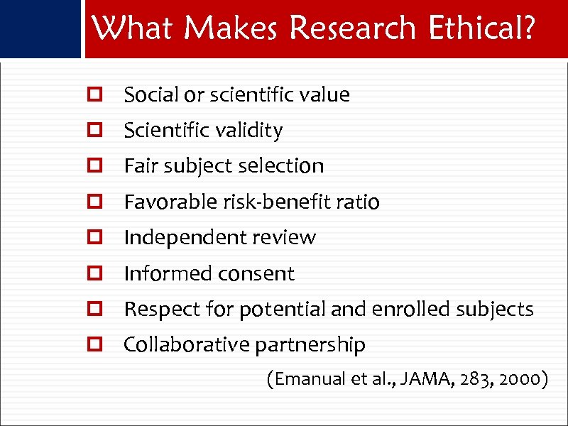 What Makes Research Ethical? Social or scientific value Scientific validity Fair subject selection Favorable