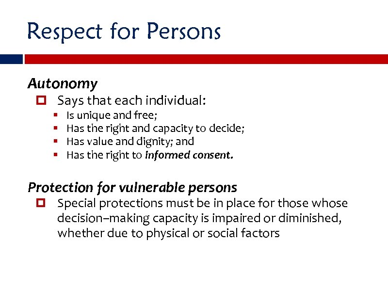 Respect for Persons Autonomy Says that each individual: § § Is unique and free;