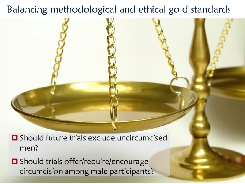 Balancing methodological and ethical gold standards Should future trials exclude uncircumcised men? Should trials