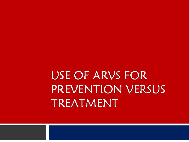 USE OF ARVS FOR PREVENTION VERSUS TREATMENT