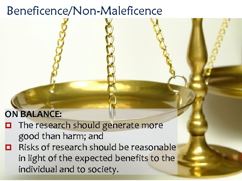 Beneficence/Non-Maleficence ON BALANCE: The research should generate more good than harm; and Risks of