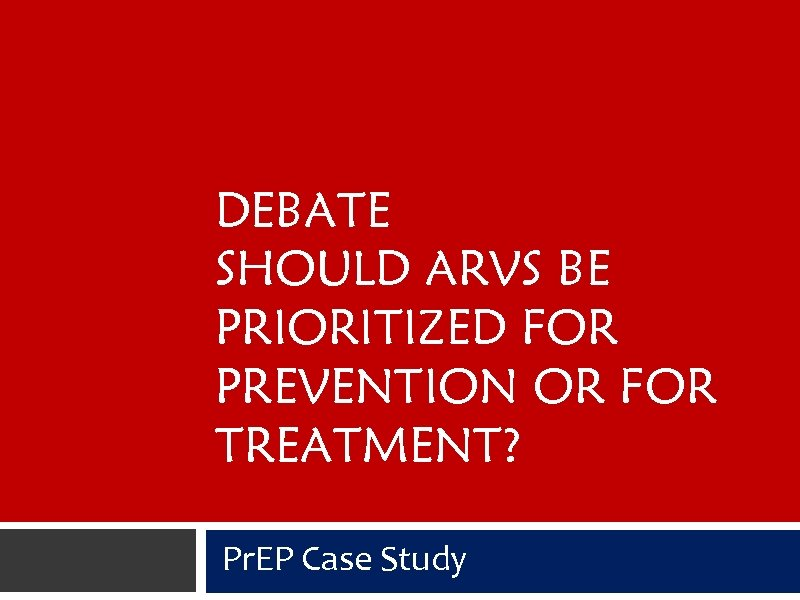 DEBATE SHOULD ARVS BE PRIORITIZED FOR PREVENTION OR FOR TREATMENT? Pr. EP Case Study