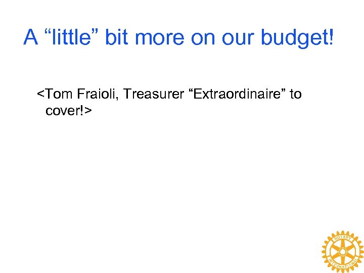 """A """"little"""" bit more on our budget! <Tom Fraioli, Treasurer """"Extraordinaire"""" to cover!>"""