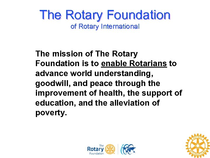 The Rotary Foundation of Rotary International The mission of The Rotary Foundation is to