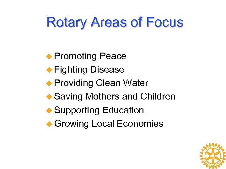 Rotary Areas of Focus u Promoting Peace u Fighting Disease u Providing Clean Water