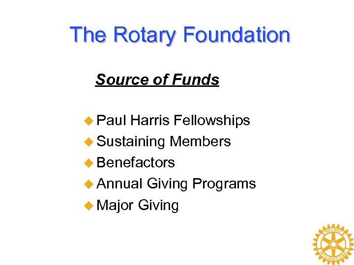 The Rotary Foundation Source of Funds u Paul Harris Fellowships u Sustaining Members u