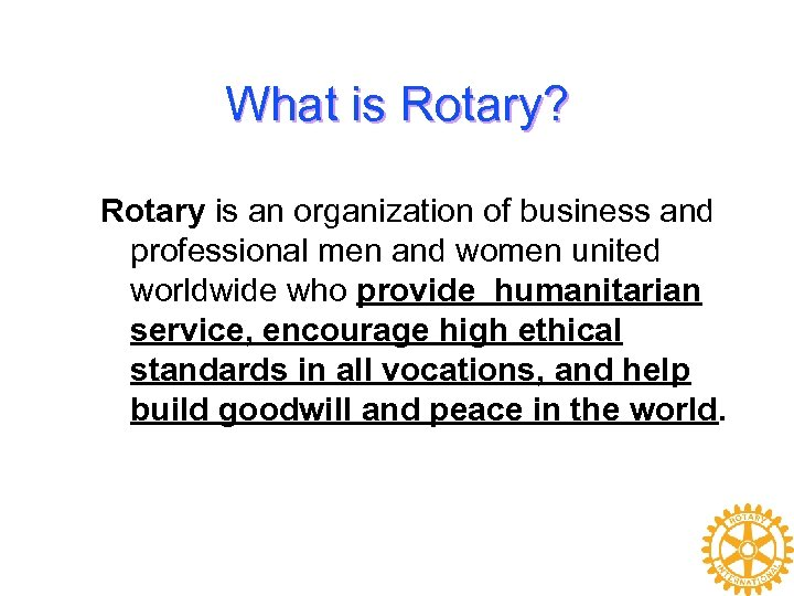 What is Rotary? Rotary is an organization of business and professional men and women