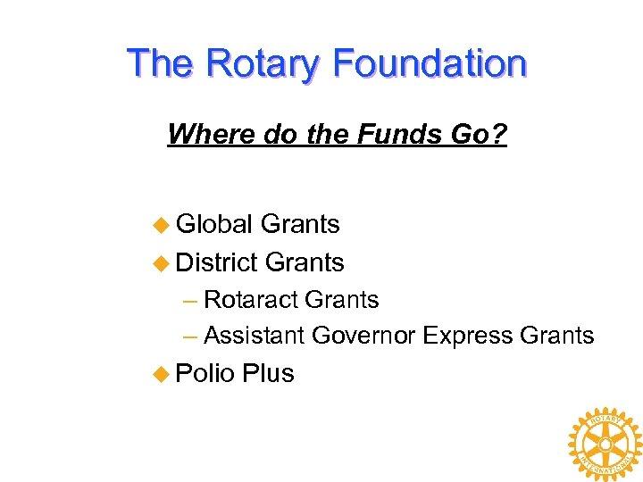 The Rotary Foundation Where do the Funds Go? u Global Grants u District Grants