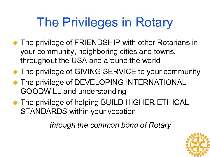 The Privileges in Rotary The privilege of FRIENDSHIP with other Rotarians in your community,