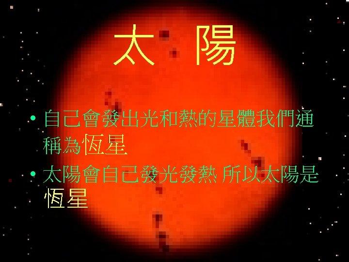 太 陽 • 自己會發出光和熱的星體我們通 稱為恆星 • 太陽會自己發光發熱 所以太陽是 恆星