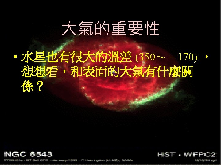 大氣的重要性 • 水星也有很大的溫差 (350~-170) , 想想看,和表面的大氣有什麼關 係?