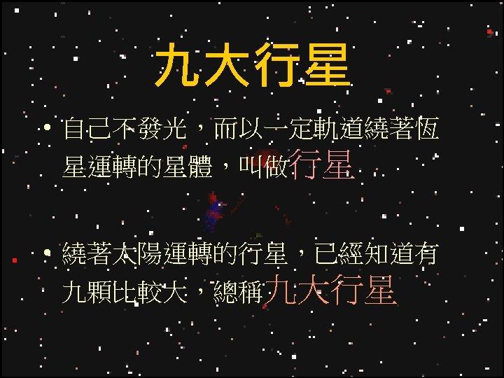 九大行星 • 自己不發光,而以一定軌道繞著恆 星運轉的星體,叫做行星 • 繞著太陽運轉的行星,已經知道有 九顆比較大,總稱九大行星