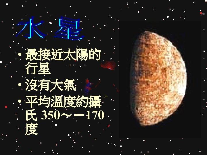 • 最接近太陽的 行星 • 沒有大氣 • 平均溫度約攝 氏 350~-170 度