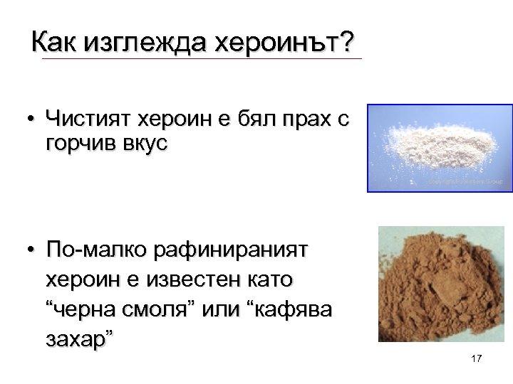 Как изглежда хероинът? • Чистият хероин е бял прах с горчив вкус • По-малко
