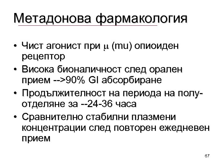 Метадонова фармакология • Чист агонист при m (mu) опиоиден рецептор • Висока бионаличност след