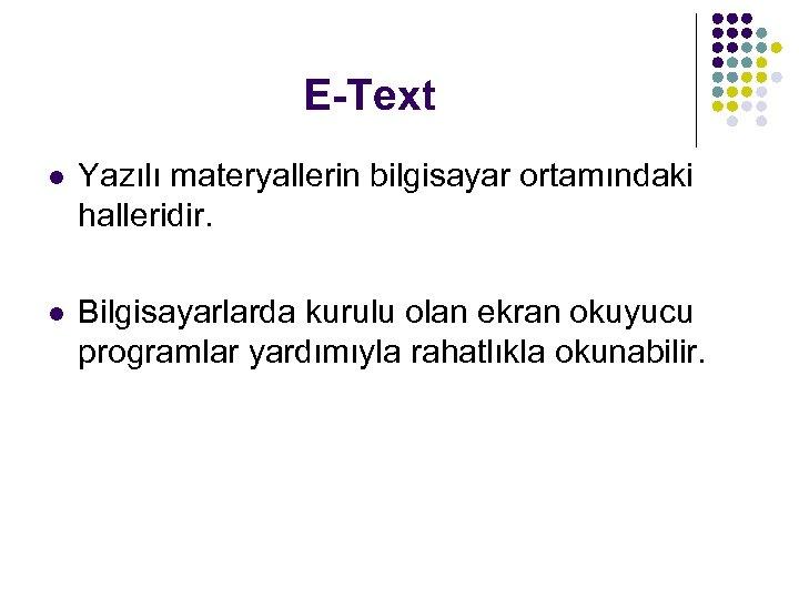 E-Text l Yazılı materyallerin bilgisayar ortamındaki halleridir. l Bilgisayarlarda kurulu olan ekran okuyucu programlar