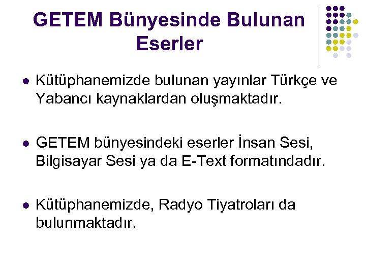GETEM Bünyesinde Bulunan Eserler l Kütüphanemizde bulunan yayınlar Türkçe ve Yabancı kaynaklardan oluşmaktadır. l
