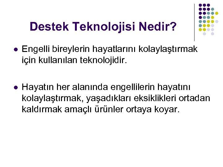 Destek Teknolojisi Nedir? l Engelli bireylerin hayatlarını kolaylaştırmak için kullanılan teknolojidir. l Hayatın her