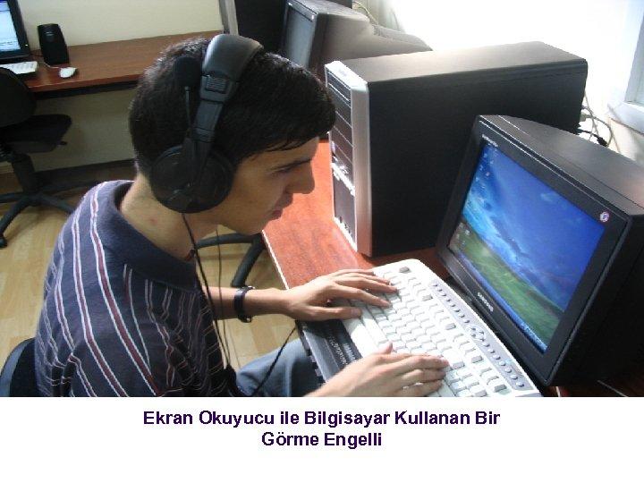 Ekran Okuyucu ile Bilgisayar Kullanan Bir Görme Engelli